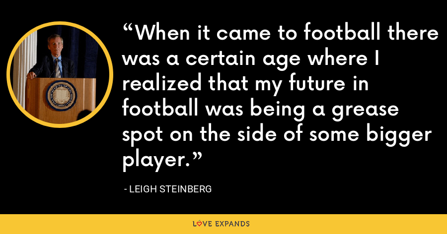 When it came to football there was a certain age where I realized that my future in football was being a grease spot on the side of some bigger player. - Leigh Steinberg