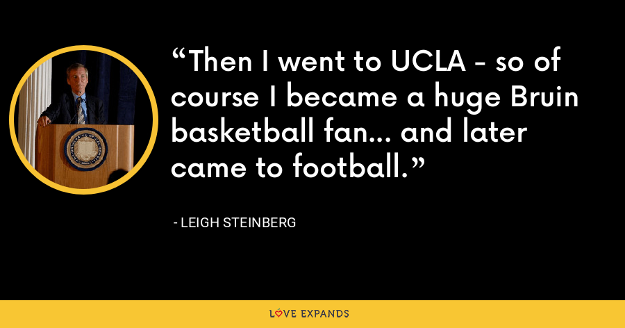 Then I went to UCLA - so of course I became a huge Bruin basketball fan... and later came to football. - Leigh Steinberg