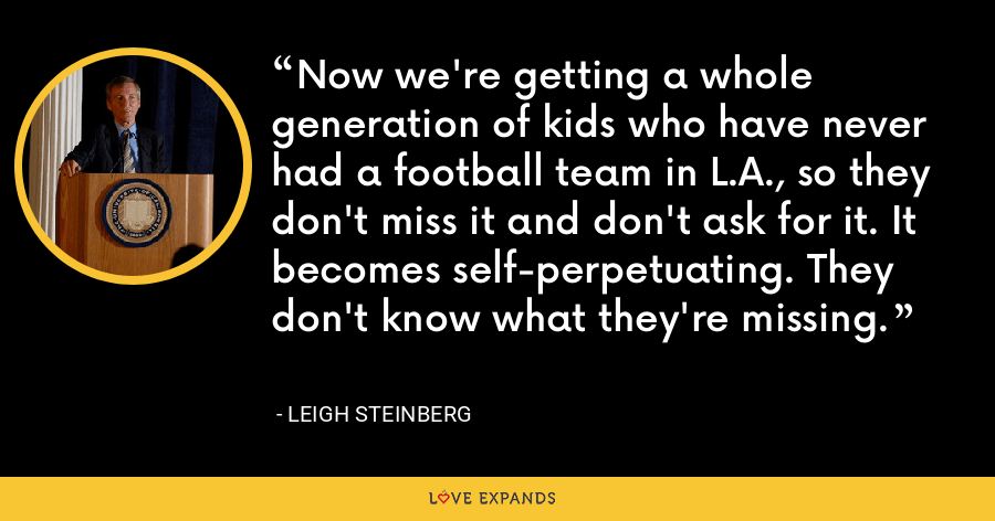 Now we're getting a whole generation of kids who have never had a football team in L.A., so they don't miss it and don't ask for it. It becomes self-perpetuating. They don't know what they're missing. - Leigh Steinberg