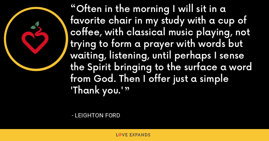 Often in the morning I will sit in a favorite chair in my study with a cup of coffee, with classical music playing, not trying to form a prayer with words but waiting, listening, until perhaps I sense the Spirit bringing to the surface a word from God. Then I offer just a simple 'Thank you.' - Leighton Ford
