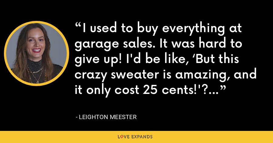 I used to buy everything at garage sales. It was hard to give up! I'd be like, 'But this crazy sweater is amazing, and it only cost 25 cents!'? - Leighton Meester