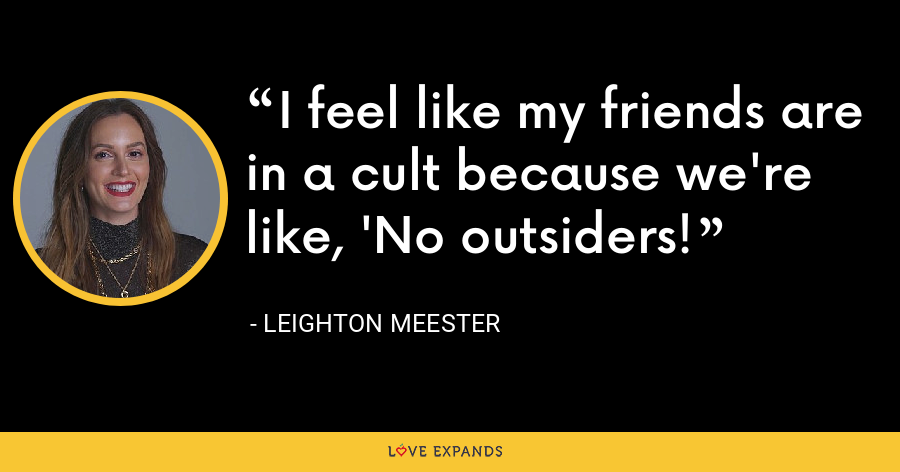 I feel like my friends are in a cult because we're like, 'No outsiders! - Leighton Meester