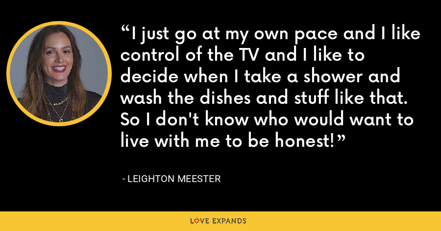 I just go at my own pace and I like control of the TV and I like to decide when I take a shower and wash the dishes and stuff like that. So I don't know who would want to live with me to be honest! - Leighton Meester