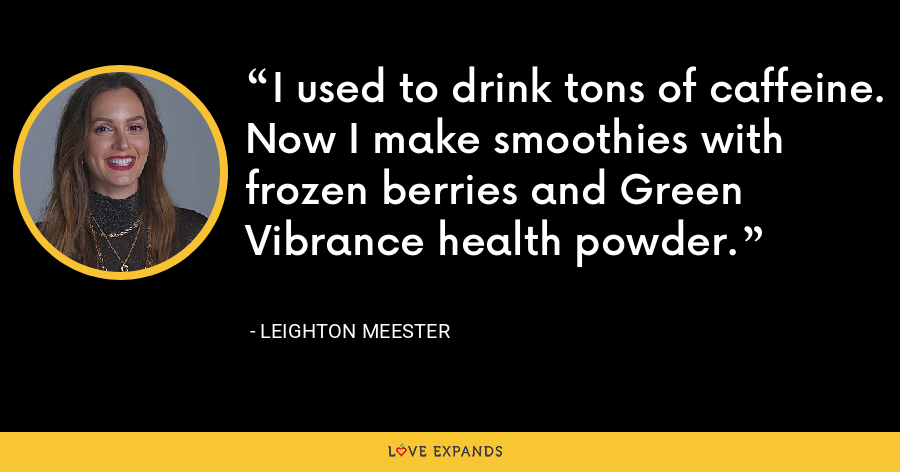 I used to drink tons of caffeine. Now I make smoothies with frozen berries and Green Vibrance health powder. - Leighton Meester