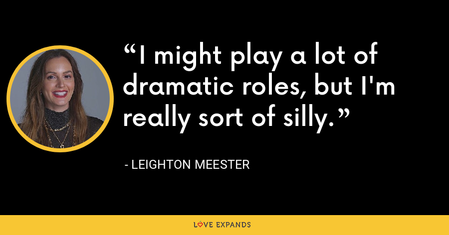 I might play a lot of dramatic roles, but I'm really sort of silly. - Leighton Meester