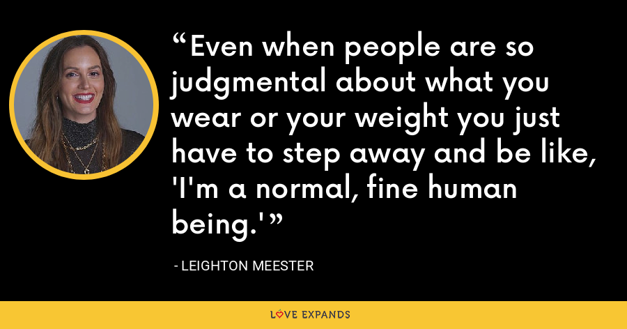 Even when people are so judgmental about what you wear or your weight you just have to step away and be like, 'I'm a normal, fine human being.' - Leighton Meester
