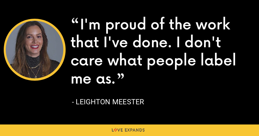 I'm proud of the work that I've done. I don't care what people label me as. - Leighton Meester