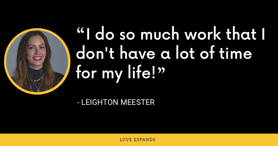 I do so much work that I don't have a lot of time for my life! - Leighton Meester