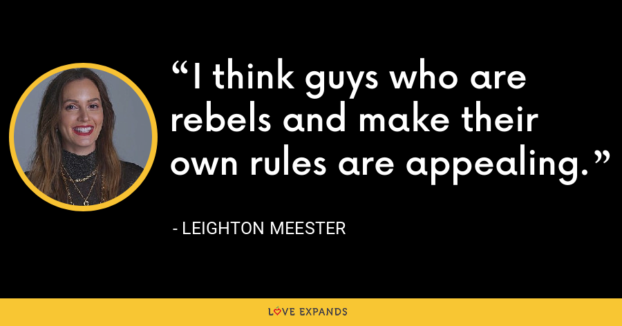 I think guys who are rebels and make their own rules are appealing. - Leighton Meester