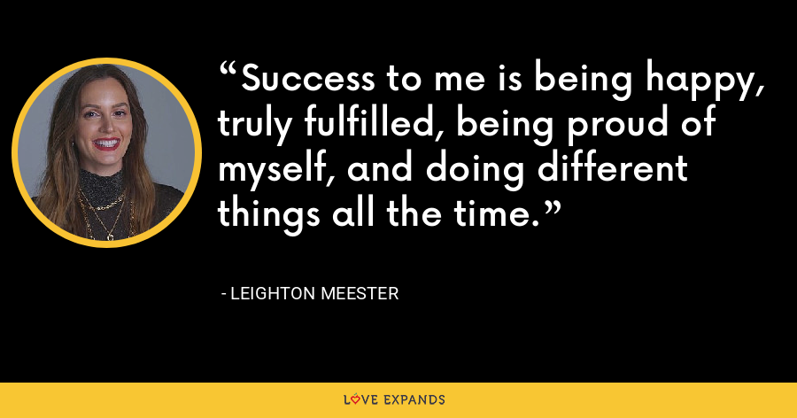Success to me is being happy, truly fulfilled, being proud of myself, and doing different things all the time. - Leighton Meester