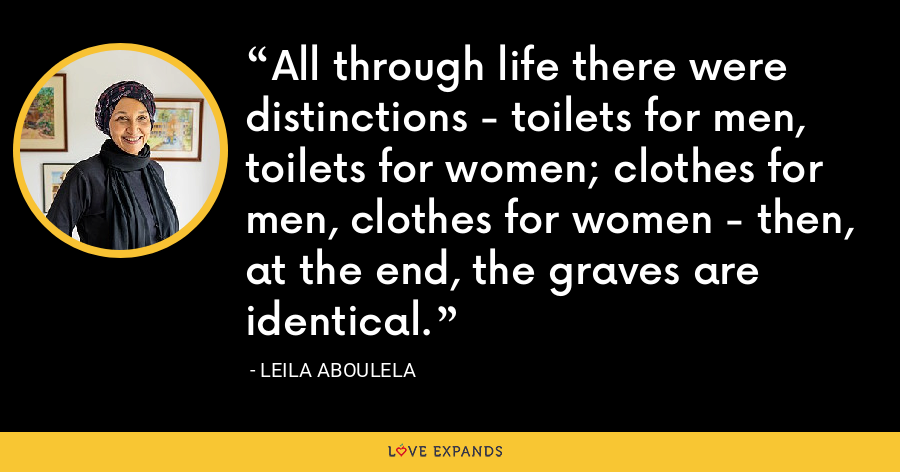 All through life there were distinctions - toilets for men, toilets for women; clothes for men, clothes for women - then, at the end, the graves are identical. - Leila Aboulela