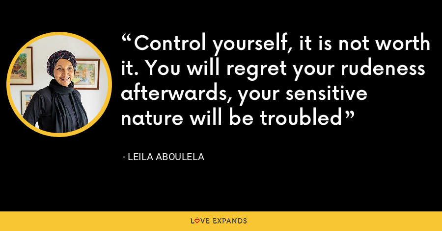 Control yourself, it is not worth it. You will regret your rudeness afterwards, your sensitive nature will be troubled - Leila Aboulela