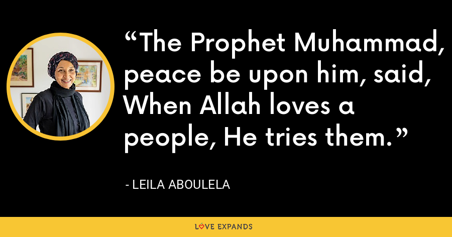 The Prophet Muhammad, peace be upon him, said, When Allah loves a people, He tries them. - Leila Aboulela