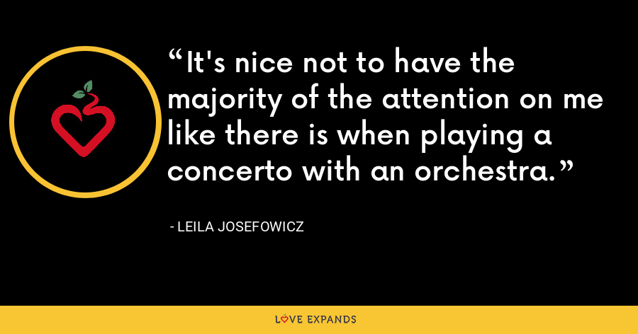 It's nice not to have the majority of the attention on me like there is when playing a concerto with an orchestra. - Leila Josefowicz