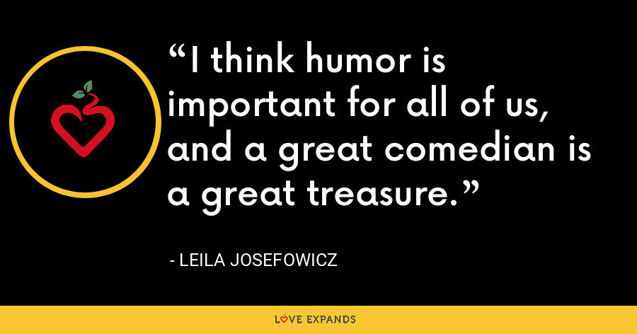 I think humor is important for all of us, and a great comedian is a great treasure. - Leila Josefowicz