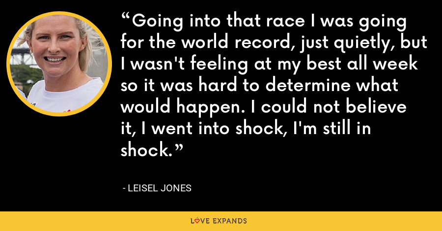 Going into that race I was going for the world record, just quietly, but I wasn't feeling at my best all week so it was hard to determine what would happen. I could not believe it, I went into shock, I'm still in shock. - Leisel Jones