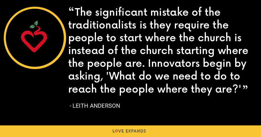 The significant mistake of the traditionalists is they require the people to start where the church is instead of the church starting where the people are. Innovators begin by asking, 'What do we need to do to reach the people where they are?' - Leith Anderson