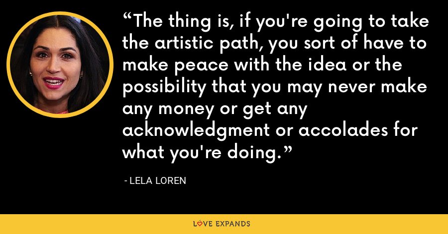 The thing is, if you're going to take the artistic path, you sort of have to make peace with the idea or the possibility that you may never make any money or get any acknowledgment or accolades for what you're doing. - Lela Loren