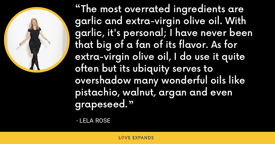 The most overrated ingredients are garlic and extra-virgin olive oil. With garlic, it's personal; I have never been that big of a fan of its flavor. As for extra-virgin olive oil, I do use it quite often but its ubiquity serves to overshadow many wonderful oils like pistachio, walnut, argan and even grapeseed. - Lela Rose
