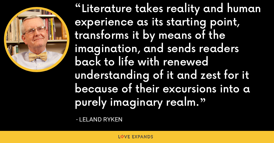 Literature takes reality and human experience as its starting point, transforms it by means of the imagination, and sends readers back to life with renewed understanding of it and zest for it because of their excursions into a purely imaginary realm. - Leland Ryken