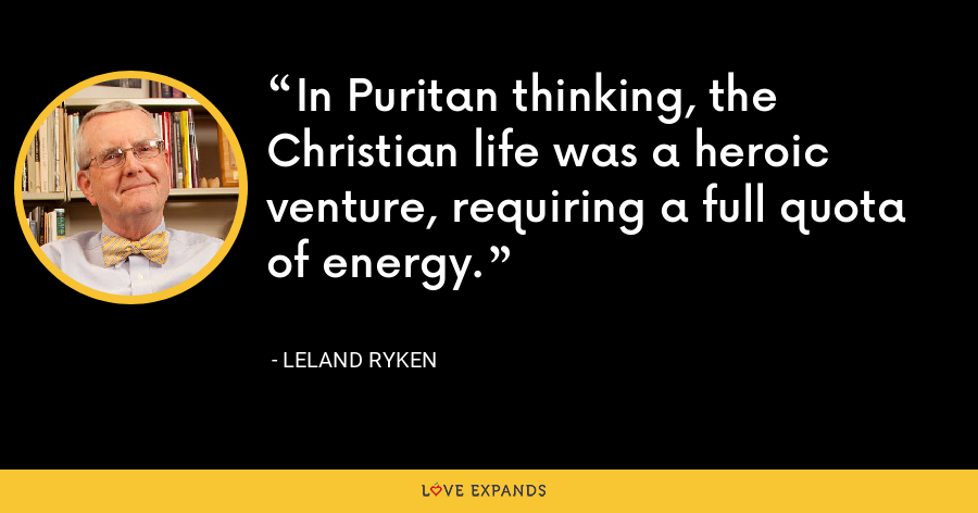 In Puritan thinking, the Christian life was a heroic venture, requiring a full quota of energy. - Leland Ryken