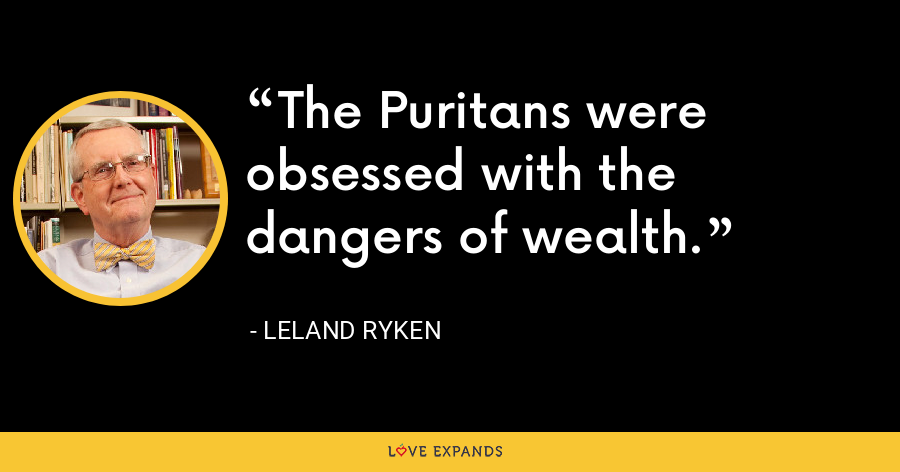 The Puritans were obsessed with the dangers of wealth. - Leland Ryken