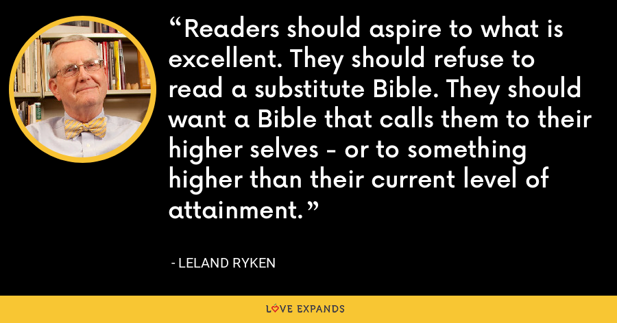 Readers should aspire to what is excellent. They should refuse to read a substitute Bible. They should want a Bible that calls them to their higher selves - or to something higher than their current level of attainment. - Leland Ryken