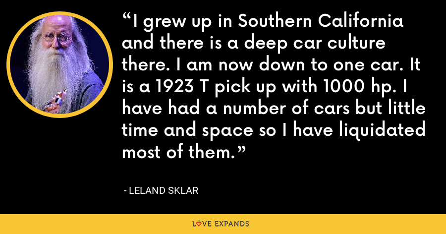 I grew up in Southern California and there is a deep car culture there. I am now down to one car. It is a 1923 T pick up with 1000 hp. I have had a number of cars but little time and space so I have liquidated most of them. - Leland Sklar