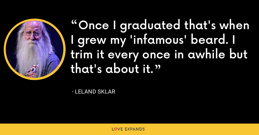 Once I graduated that's when I grew my 'infamous' beard. I trim it every once in awhile but that's about it. - Leland Sklar