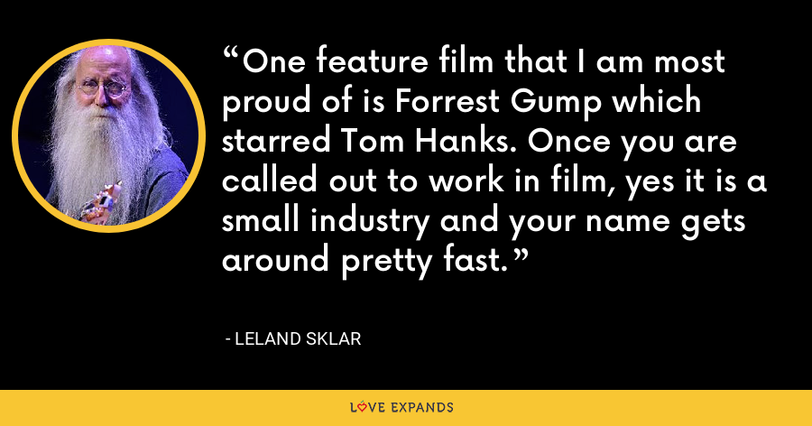 One feature film that I am most proud of is Forrest Gump which starred Tom Hanks. Once you are called out to work in film, yes it is a small industry and your name gets around pretty fast. - Leland Sklar