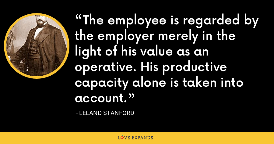 The employee is regarded by the employer merely in the light of his value as an operative. His productive capacity alone is taken into account. - Leland Stanford