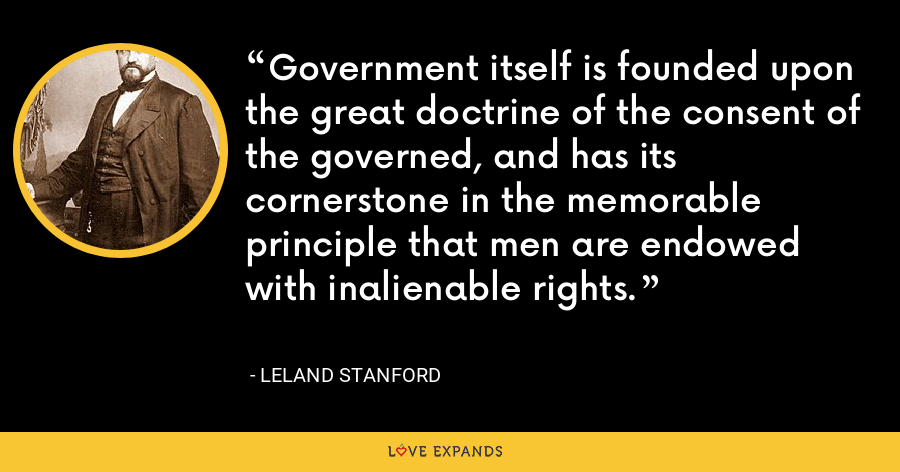 Government itself is founded upon the great doctrine of the consent of the governed, and has its cornerstone in the memorable principle that men are endowed with inalienable rights. - Leland Stanford