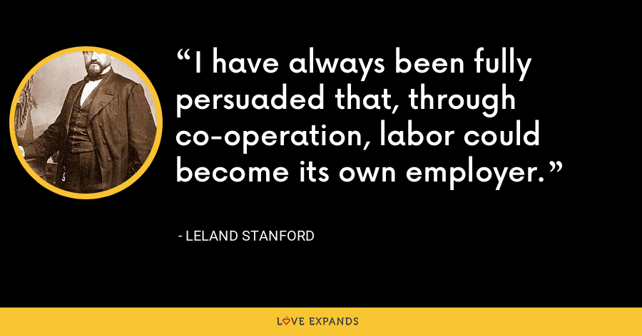 I have always been fully persuaded that, through co-operation, labor could become its own employer. - Leland Stanford
