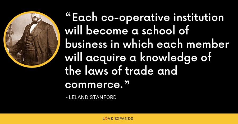 Each co-operative institution will become a school of business in which each member will acquire a knowledge of the laws of trade and commerce. - Leland Stanford