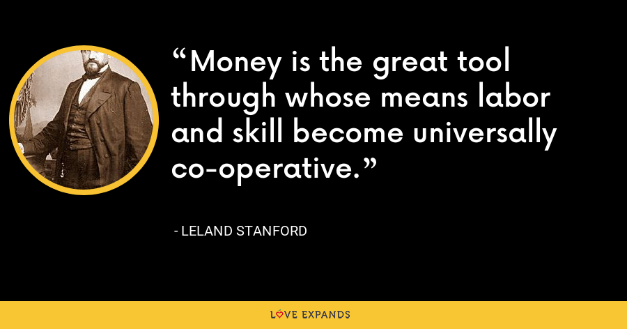 Money is the great tool through whose means labor and skill become universally co-operative. - Leland Stanford