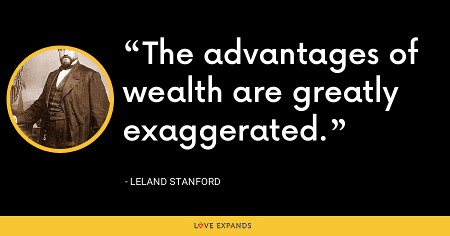 The advantages of wealth are greatly exaggerated. - Leland Stanford