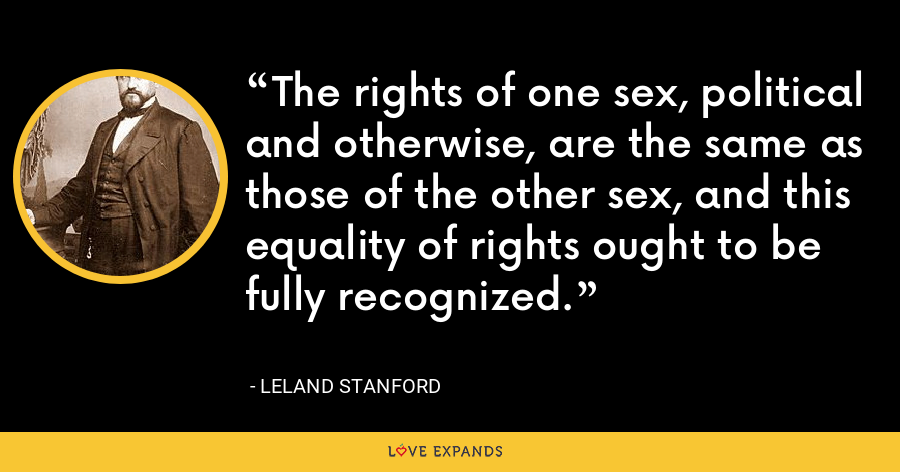 The rights of one sex, political and otherwise, are the same as those of the other sex, and this equality of rights ought to be fully recognized. - Leland Stanford