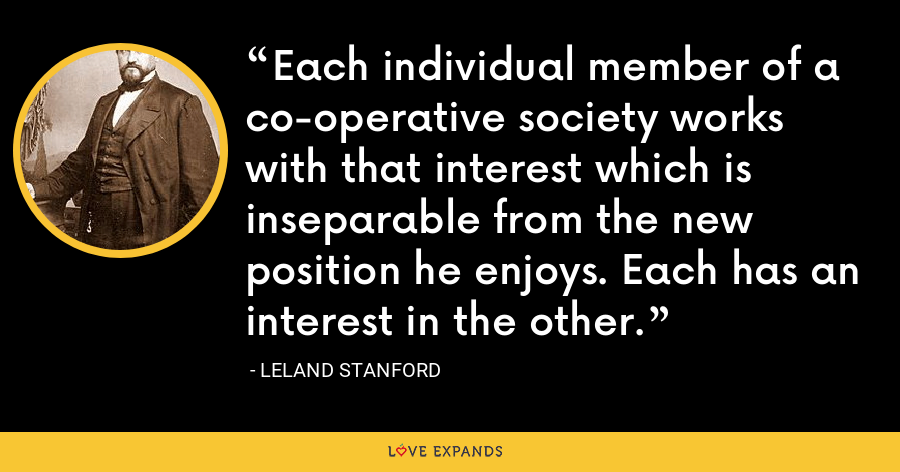Each individual member of a co-operative society works with that interest which is inseparable from the new position he enjoys. Each has an interest in the other. - Leland Stanford