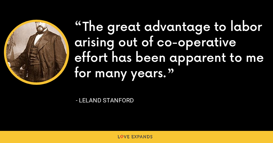 The great advantage to labor arising out of co-operative effort has been apparent to me for many years. - Leland Stanford