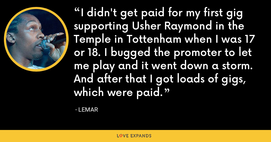 I didn't get paid for my first gig supporting Usher Raymond in the Temple in Tottenham when I was 17 or 18. I bugged the promoter to let me play and it went down a storm. And after that I got loads of gigs, which were paid. - Lemar