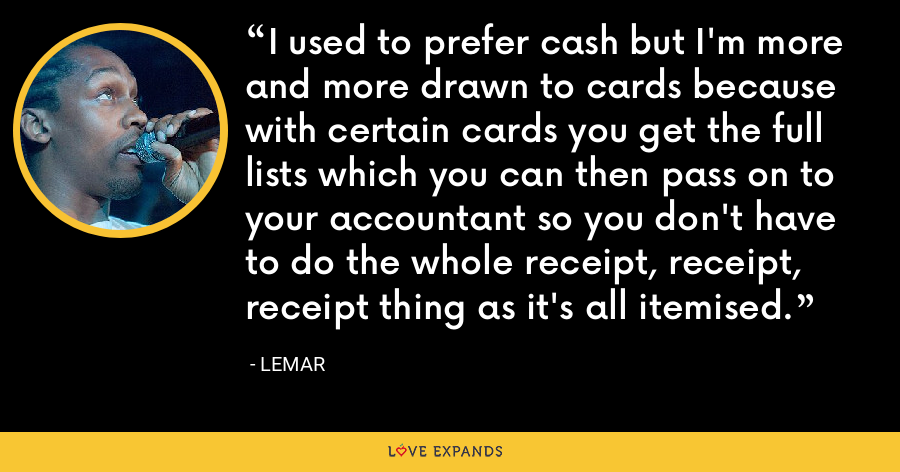 I used to prefer cash but I'm more and more drawn to cards because with certain cards you get the full lists which you can then pass on to your accountant so you don't have to do the whole receipt, receipt, receipt thing as it's all itemised. - Lemar