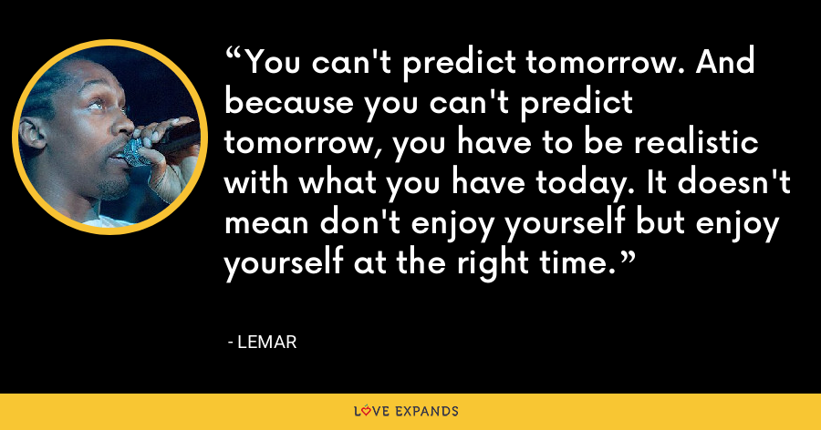 You can't predict tomorrow. And because you can't predict tomorrow, you have to be realistic with what you have today. It doesn't mean don't enjoy yourself but enjoy yourself at the right time. - Lemar