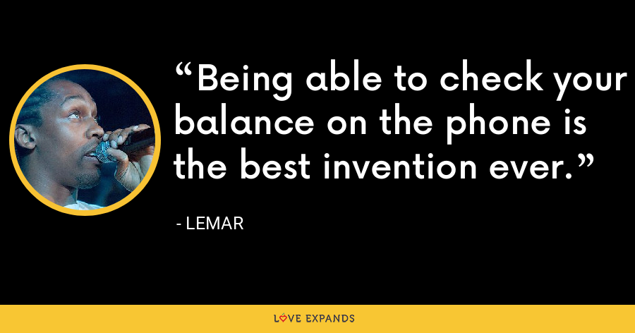 Being able to check your balance on the phone is the best invention ever. - Lemar