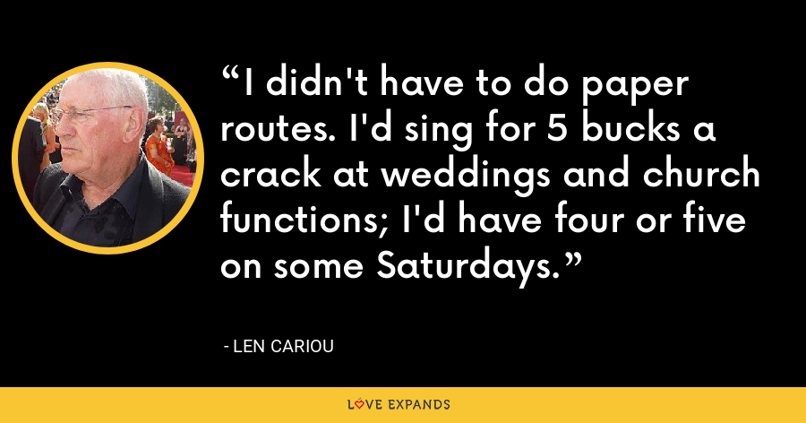 I didn't have to do paper routes. I'd sing for 5 bucks a crack at weddings and church functions; I'd have four or five on some Saturdays. - Len Cariou