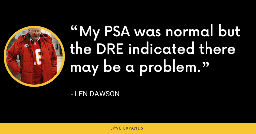 My PSA was normal but the DRE indicated there may be a problem. - Len Dawson