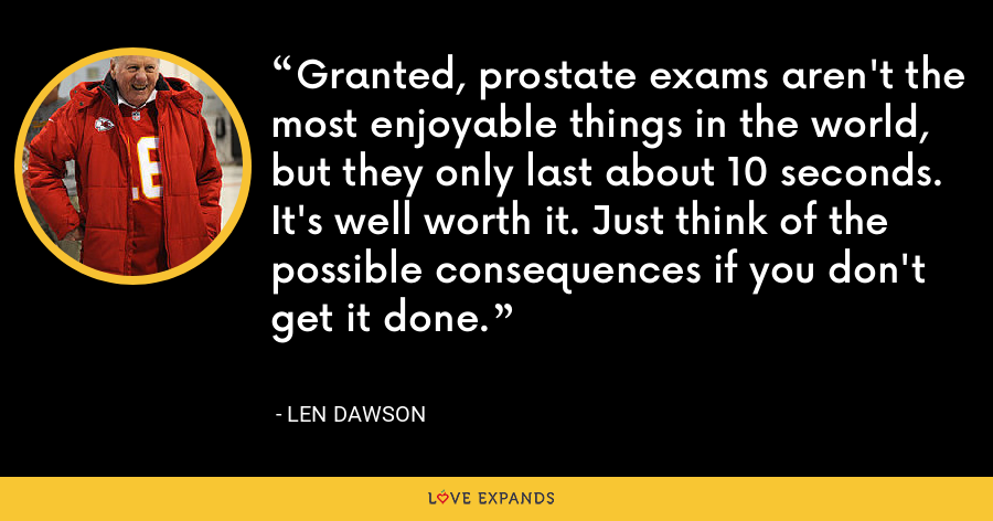 Granted, prostate exams aren't the most enjoyable things in the world, but they only last about 10 seconds. It's well worth it. Just think of the possible consequences if you don't get it done. - Len Dawson