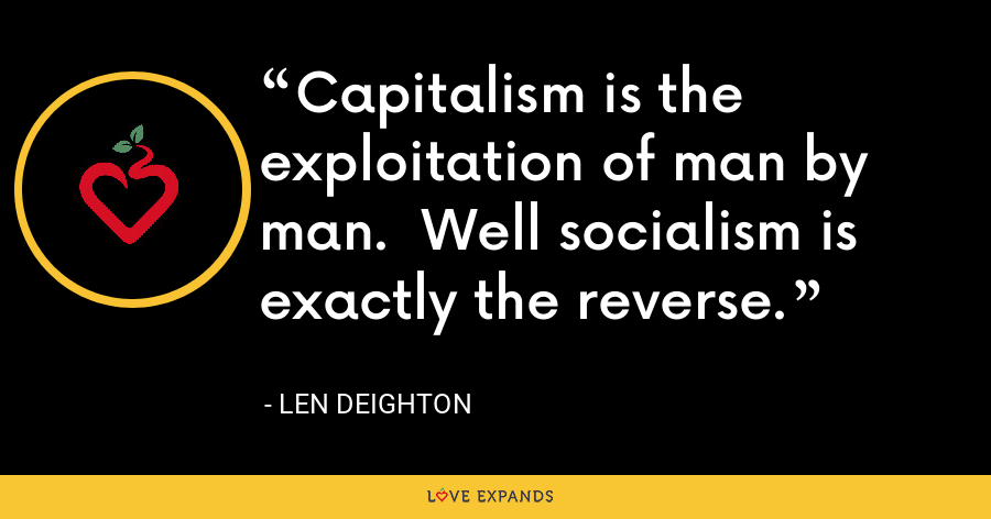 Capitalism is the exploitation of man by man.  Well socialism is exactly the reverse. - Len Deighton