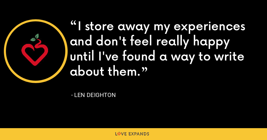 I store away my experiences and don't feel really happy until I've found a way to write about them. - Len Deighton