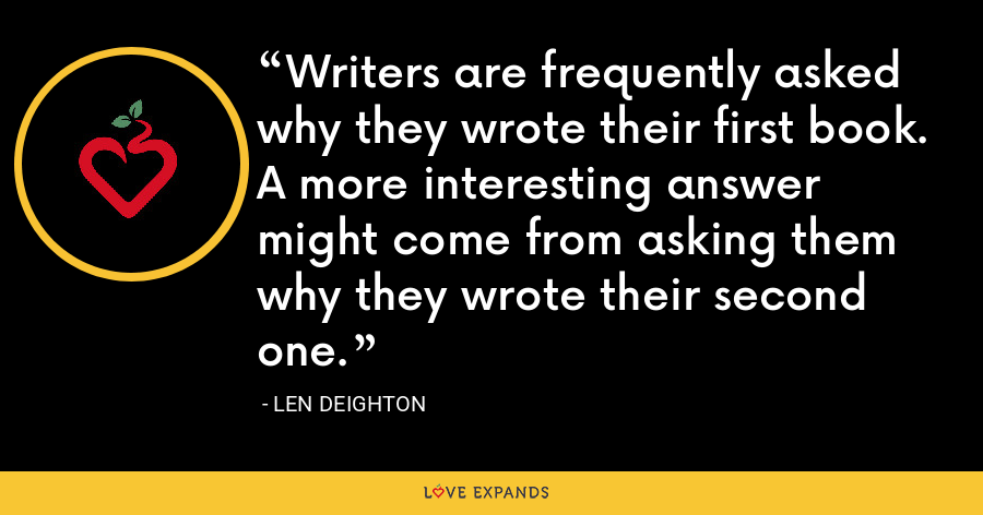 Writers are frequently asked why they wrote their first book. A more interesting answer might come from asking them why they wrote their second one. - Len Deighton