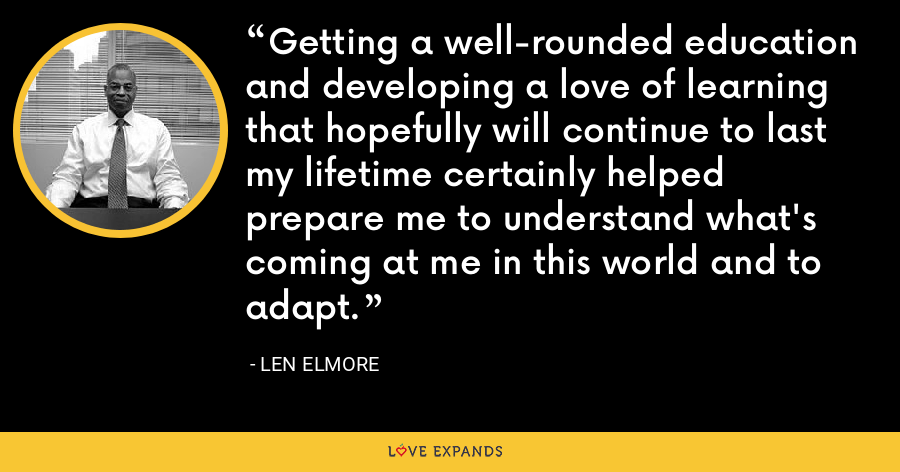 Getting a well-rounded education and developing a love of learning that hopefully will continue to last my lifetime certainly helped prepare me to understand what's coming at me in this world and to adapt. - Len Elmore